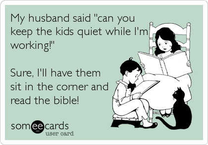"My husband said ""can you keep the kids quiet while I'm working!""   Sure, I'll have them sit in the corner and read the bible!"