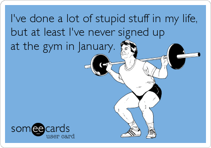 I've done a lot of stupid stuff in my life, but at least I've never signed up at the gym in January.