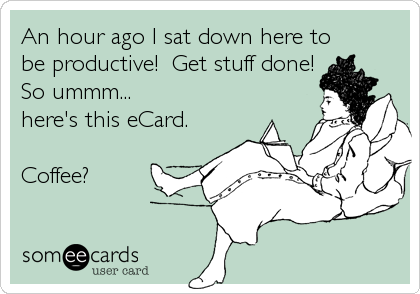An hour ago I sat down here to be productive!  Get stuff done! So ummm... here's this eCard.  Coffee?