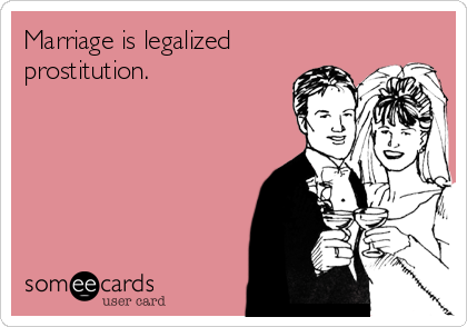 Marriage is legalized prostitution.