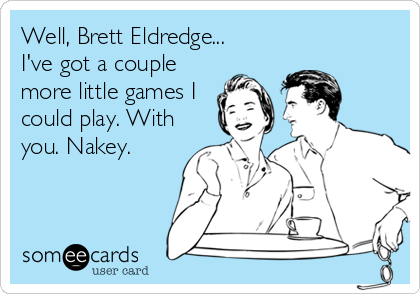 Well, Brett Eldredge... I've got a couple more little games I could play. With you. Nakey.