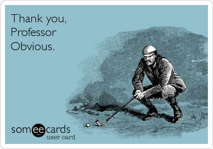 Thank you, Professor Obvious.