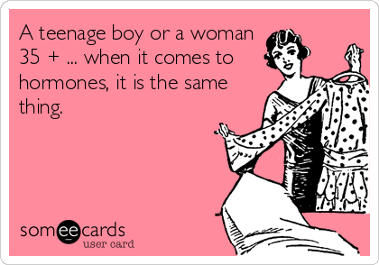 A teenage boy or a woman 35 + ... when it comes to hormones, it is the same thing.