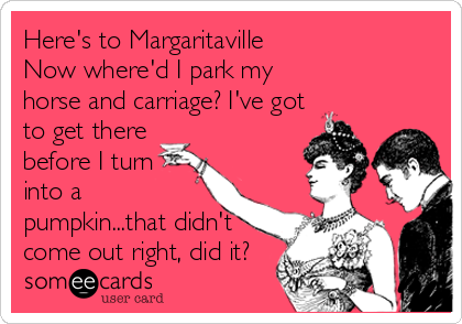 Here's to Margaritaville Now where'd I park my horse and carriage? I've got to get there before I turn into a pumpkin...that didn't<br /%