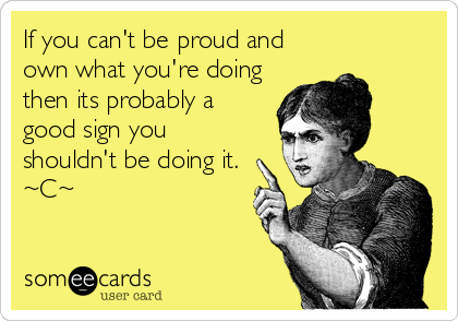 If you can't be proud and own what you're doing then its probably a good sign you shouldn't be doing it. ~C~