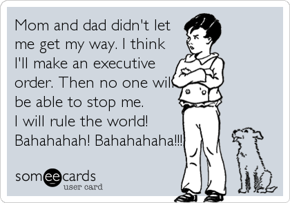 Mom and dad didn't let me get my way. I think I'll make an executive order. Then no one will be able to stop me. I will rule the world! Bahahahah! Bahahahaha!!!