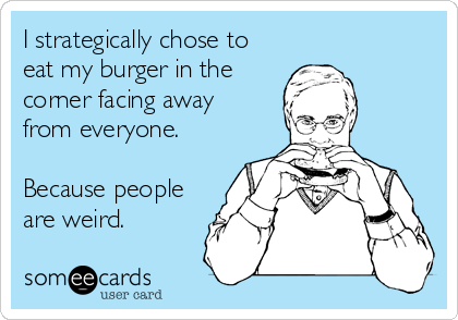 I strategically chose to eat my burger in the corner facing away  from everyone.  Because people are weird.