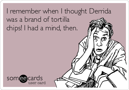 I remember when I thought Derrida was a brand of tortilla chips! I had a mind, then.