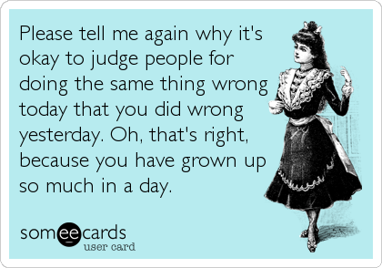 Please tell me again why it's okay to judge people for doing the same thing wrong today that you did wrong yesterday. Oh, that's right, because
