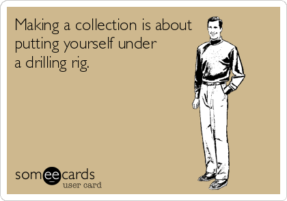 Making a collection is about putting yourself under a drilling rig.