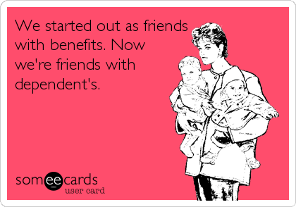 We started out as friends with benefits. Now we're friends with dependent's.