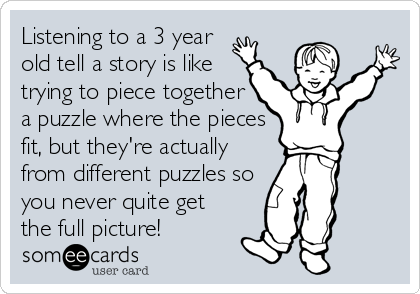 Listening to a 3 year old tell a story is like trying to piece together a puzzle where the pieces fit, but they're actually from different puzzles so you never quite get the full picture!