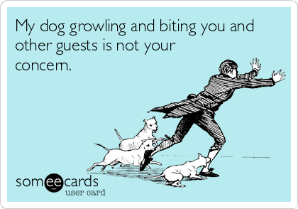 My dog growling and biting you and other guests is not your concern.