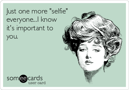 """Just one more """"selfie"""" everyone...I know it's important to you."""