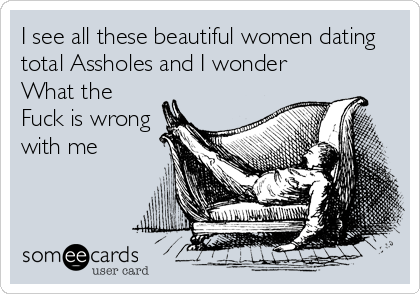 I see all these beautiful women dating total Assholes and I wonder What the Fuck is wrong with me