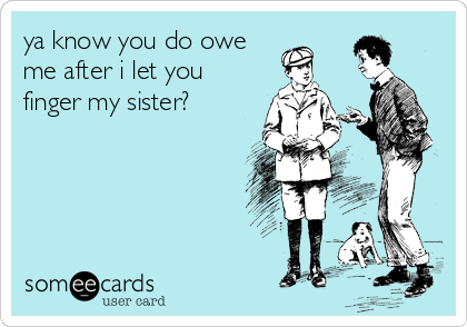 ya know you do owe me after i let you finger my sister?