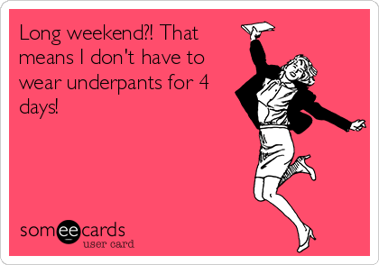 Long weekend?! That means I don't have to wear underpants for 4 days!