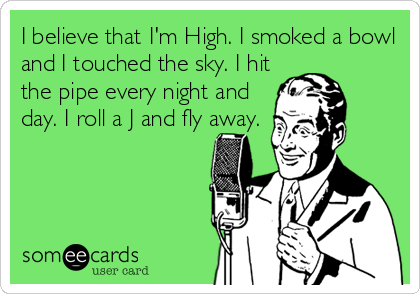 I believe that I'm High. I smoked a bowl and I touched the sky. I hit the pipe every night and day. I roll a J and fly away.