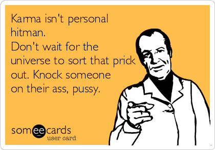 Karma isn't personal hitman. Don't wait for the universe to sort that prick out. Knock someone on their ass, pussy.