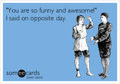 """You are so funny and awesome!"" I said on opposite day."