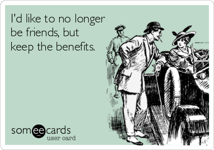 I'd like to no longer be friends, but keep the benefits.