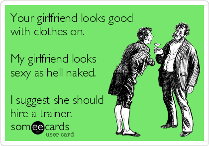 Your girlfriend looks good with clothes on.  My girlfriend looks  sexy as hell naked.  I suggest she should hire a trainer.