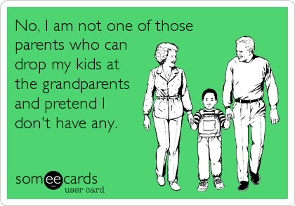 No, I am not one of those parents who can drop my kids at the grandparents and pretend I don't have any.