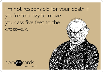 I'm not responsible for your death if you're too lazy to move your ass five feet to the crosswalk.