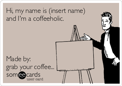 Hi, my name is (insert name) and I'm a coffeeholic.     Made by:  grab your coffee...