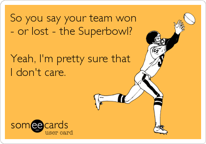 So you say your team won - or lost - the Superbowl?  Yeah, I'm pretty sure that I don't care.