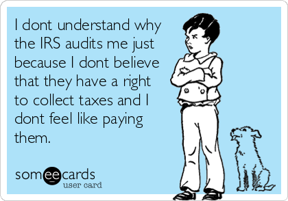 I dont understand why the IRS audits me just because I dont believe that they have a right  to collect taxes and I dont feel like paying them.