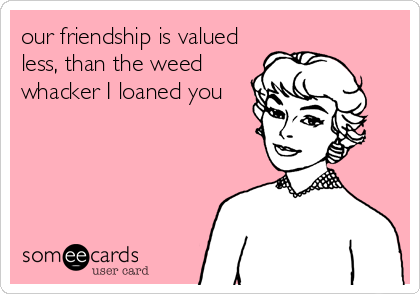 our friendship is valued less, than the weed whacker I loaned you