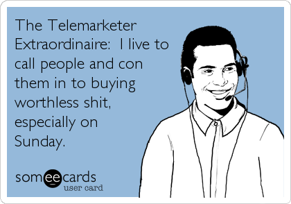 The Telemarketer Extraordinaire:  I live to call people and con them in to buying worthless shit, especially on Sunday.