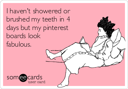 I haven't showered or brushed my teeth in 4 days but my pinterest boards look fabulous.