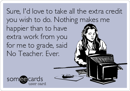 Sure, I'd love to take all the extra credit you wish to do. Nothing makes me happier than to have extra work from you for me to grade, said No Teacher. Ever.