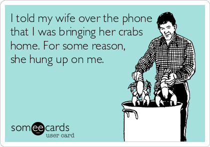 I told my wife over the phone that I was bringing her crabs home. For some reason, she hung up on me.
