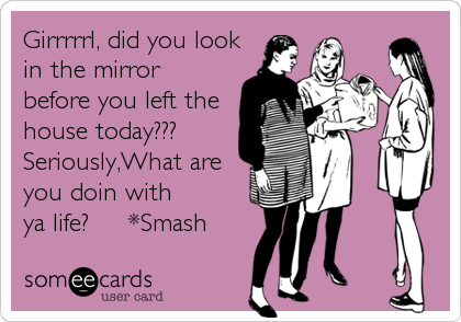 Girrrrrl, did you lookin the mirrorbefore you left thehouse today??? Seriously,What are you doin withya life?     *Smash