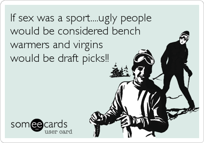 If sex was a sport....ugly people would be considered bench warmers and virgins would be draft picks!!