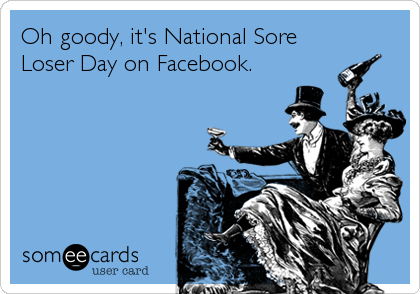 Oh goody, it's National Sore Loser Day on Facebook.