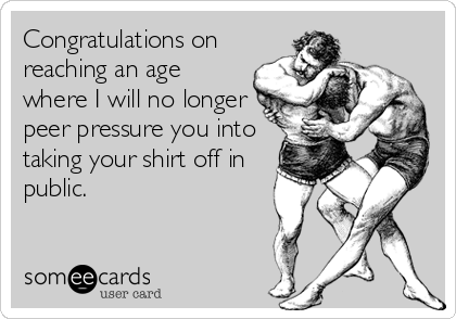 Congratulations on reaching an age where I will no longer peer pressure you into taking your shirt off in public.