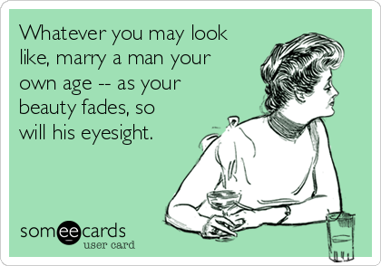 Whatever you may look like, marry a man your own age -- as your beauty fades, so will his eyesight.