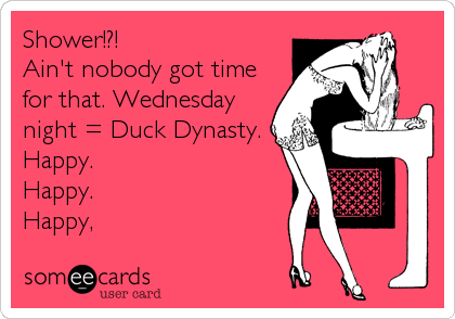 Shower!?!  Ain't nobody got time for that. Wednesday night = Duck Dynasty. Happy. Happy. Happy,