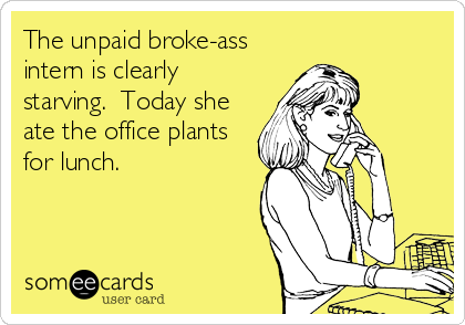 The unpaid broke-ass intern is clearly starving.  Today she ate the office plants for lunch.