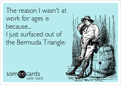 The reason I wasn't at work for ages is because... I just surfaced out of the Bermuda Triangle.