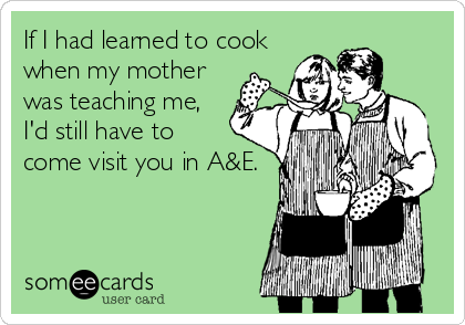 If I had learned to cook when my mother was teaching me, I'd still have to come visit you in A&E.