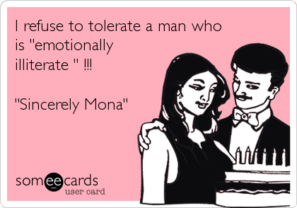 """I refuse to tolerate a man who is """"emotionally illiterate """" !!!  """"Sincerely Mona"""""""