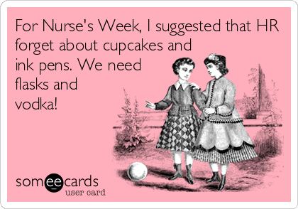 For Nurse's Week, I suggested that HR forget about cupcakes and ink pens. We need flasks and vodka!
