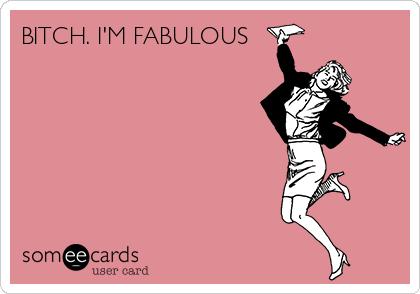 BITCH. I'M FABULOUS