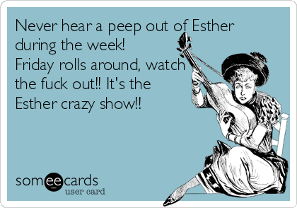 Never hear a peep out of Esther during the week!  Friday rolls around, watch the fuck out!! It's the Esther crazy show!!