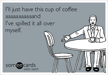 I'll just have this cup of coffee aaaaaaaaaaand  I've spilled it all over myself.